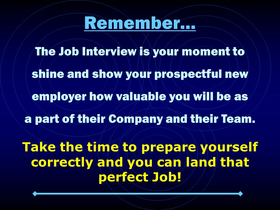 Remember… The Job Interview is your moment to shine and show your prospectful new employer how valuable you will be as a part of their Company and their Team.
