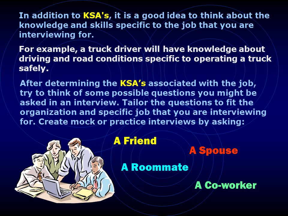 In addition to KSA s, it is a good idea to think about the knowledge and skills specific to the job that you are interviewing for.