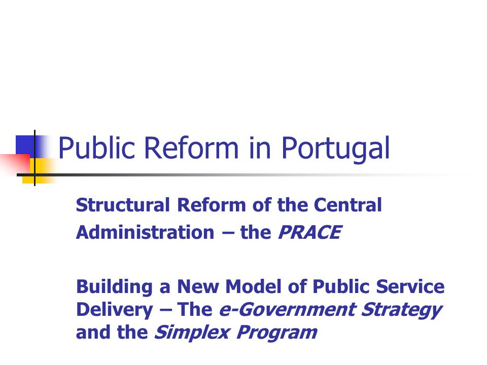 Public Reform in Portugal Structural Reform of the Central Administration – the PRACE Building a New Model of Public Service Delivery – The e-Government Strategy and the Simplex Program