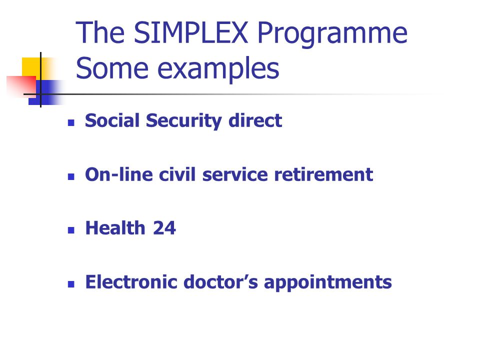 The SIMPLEX Programme Some examples Social Security direct On-line civil service retirement Health 24 Electronic doctors appointments