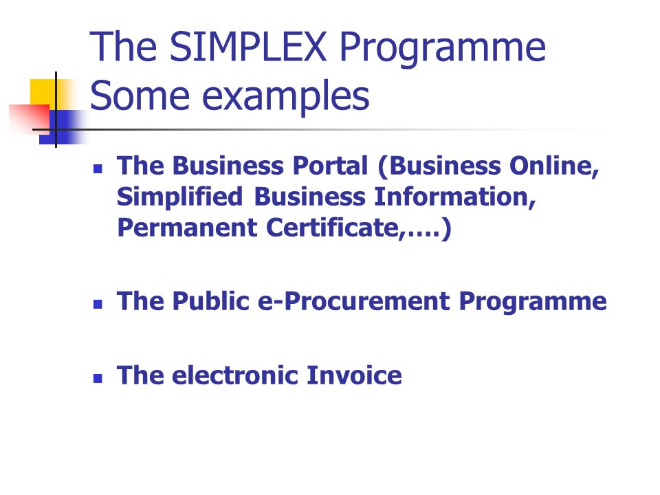 The SIMPLEX Programme Some examples The Business Portal (Business Online, Simplified Business Information, Permanent Certificate,….) The Public e-Procurement Programme The electronic Invoice