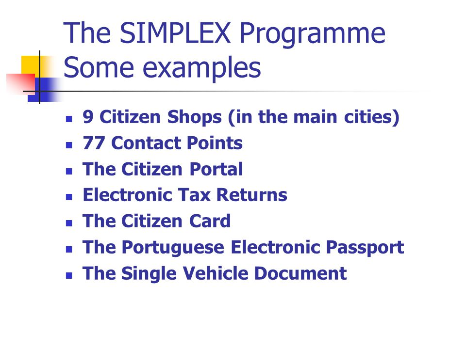 The SIMPLEX Programme Some examples 9 Citizen Shops (in the main cities) 77 Contact Points The Citizen Portal Electronic Tax Returns The Citizen Card The Portuguese Electronic Passport The Single Vehicle Document