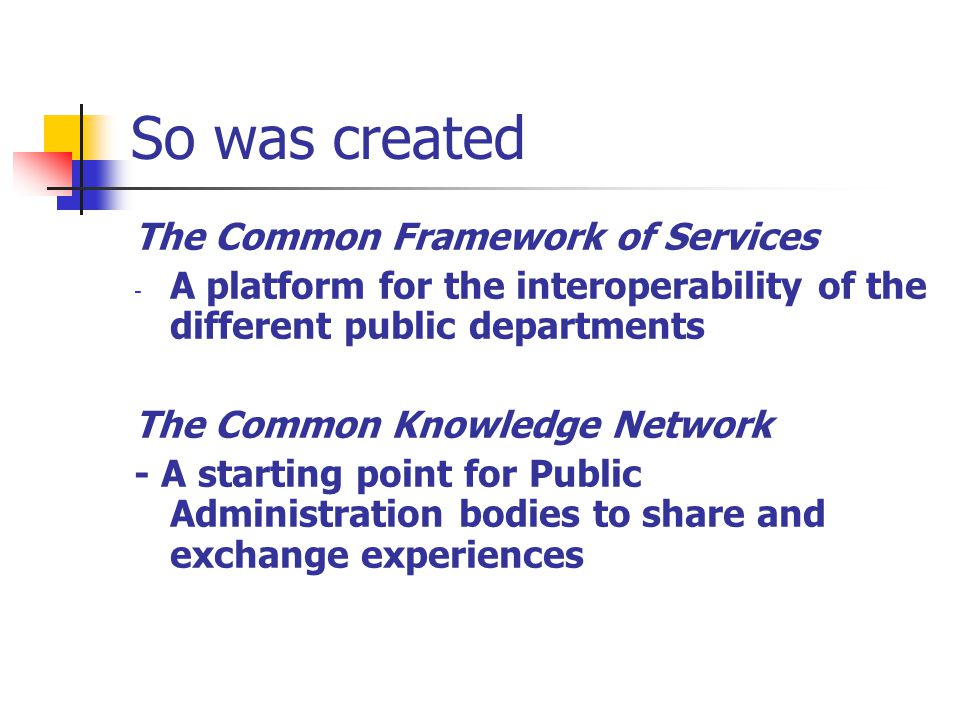 So was created The Common Framework of Services - A platform for the interoperability of the different public departments The Common Knowledge Network - A starting point for Public Administration bodies to share and exchange experiences