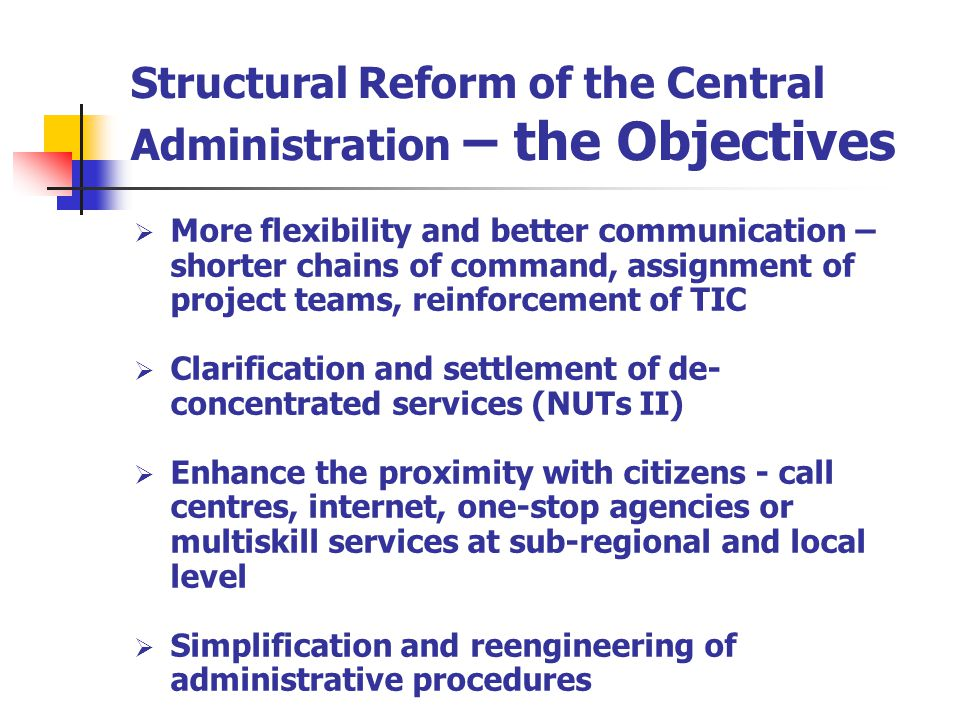 Structural Reform of the Central Administration – the Objectives More flexibility and better communication – shorter chains of command, assignment of