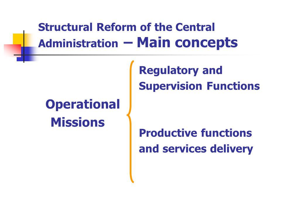 Structural Reform of the Central Administration – Main concepts Operational Missions Regulatory and Supervision Functions Productive functions and services delivery