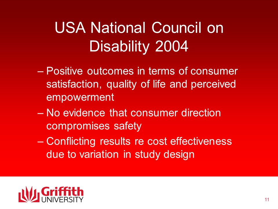 11 USA National Council on Disability 2004 –Positive outcomes in terms of consumer satisfaction, quality of life and perceived empowerment –No evidence that consumer direction compromises safety –Conflicting results re cost effectiveness due to variation in study design