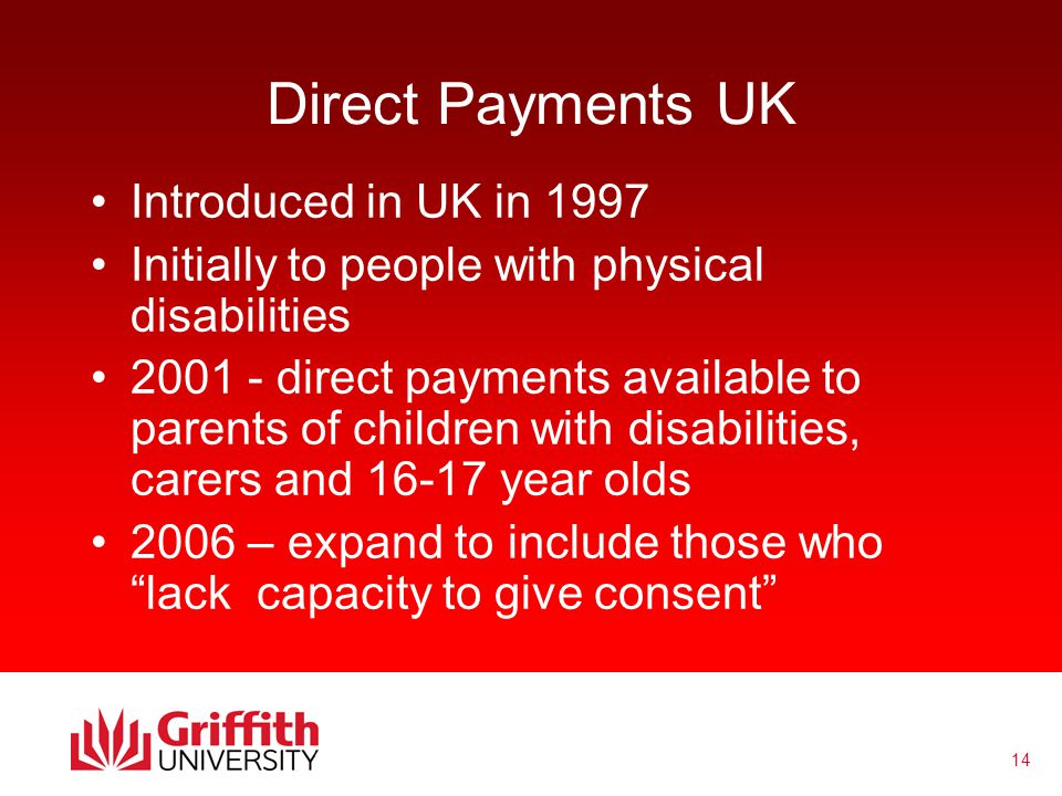 14 Direct Payments UK Introduced in UK in 1997 Initially to people with physical disabilities 2001 - direct payments available to parents of children with disabilities, carers and 16-17 year olds 2006 – expand to include those who lack capacity to give consent