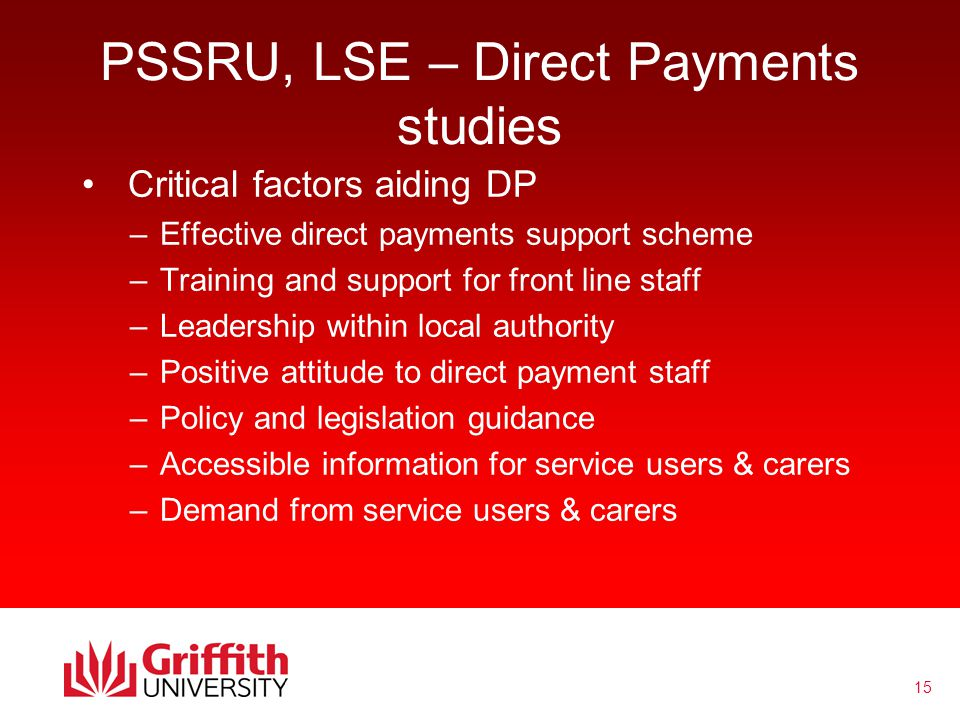 15 PSSRU, LSE – Direct Payments studies Critical factors aiding DP –Effective direct payments support scheme –Training and support for front line staff –Leadership within local authority –Positive attitude to direct payment staff –Policy and legislation guidance –Accessible information for service users & carers –Demand from service users & carers