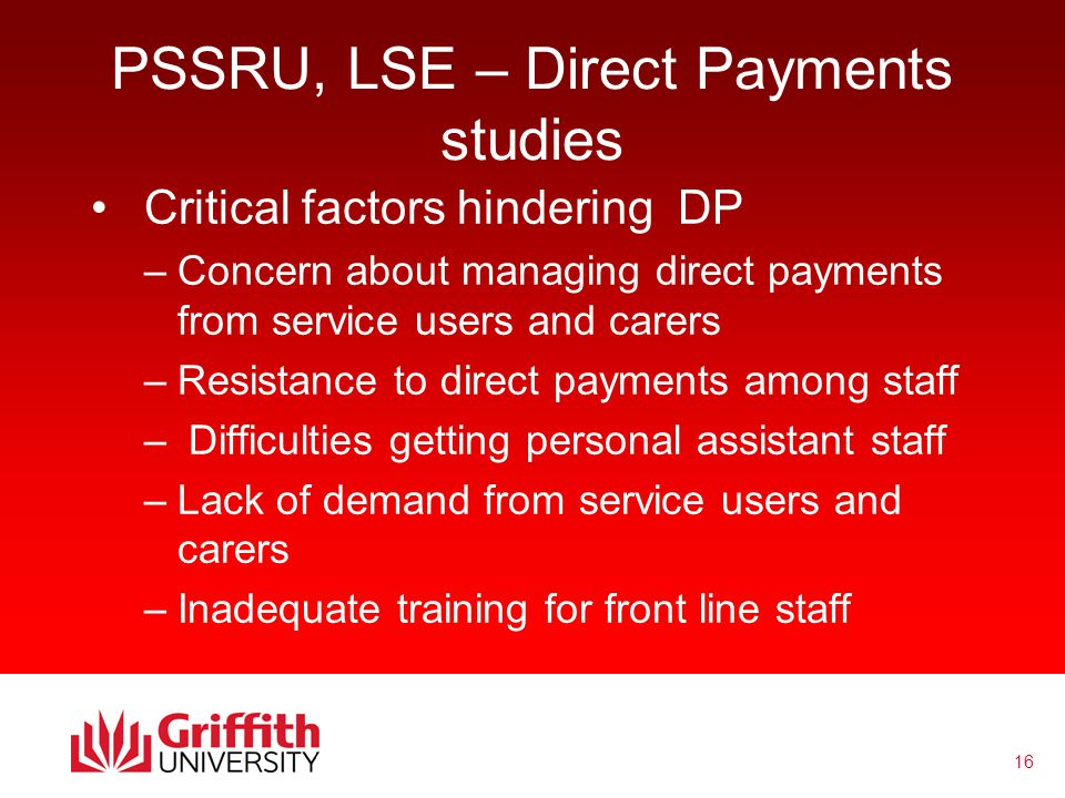 16 PSSRU, LSE – Direct Payments studies Critical factors hindering DP –Concern about managing direct payments from service users and carers –Resistance to direct payments among staff – Difficulties getting personal assistant staff –Lack of demand from service users and carers –Inadequate training for front line staff