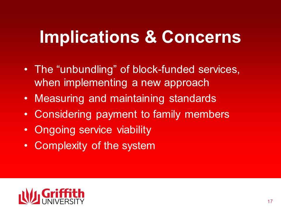 17 Implications & Concerns The unbundling of block-funded services, when implementing a new approach Measuring and maintaining standards Considering payment to family members Ongoing service viability Complexity of the system