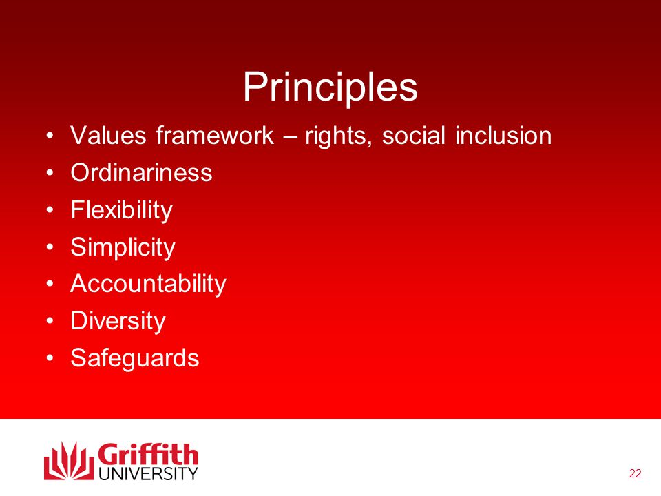 22 Principles Values framework – rights, social inclusion Ordinariness Flexibility Simplicity Accountability Diversity Safeguards