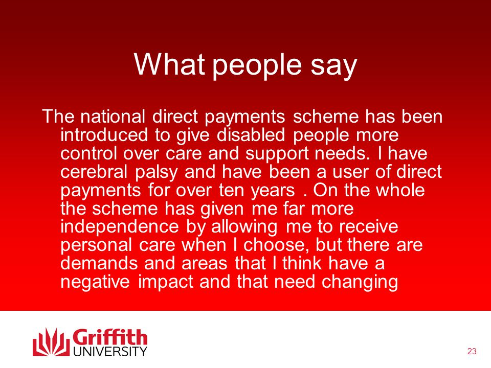 23 What people say The national direct payments scheme has been introduced to give disabled people more control over care and support needs.