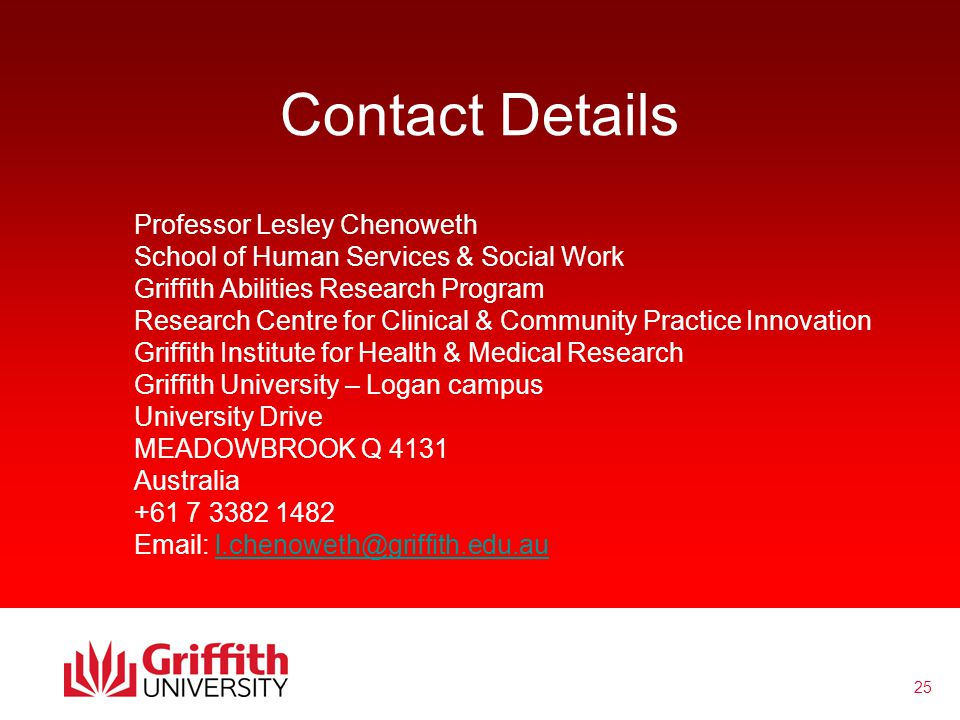 25 Contact Details Professor Lesley Chenoweth School of Human Services & Social Work Griffith Abilities Research Program Research Centre for Clinical & Community Practice Innovation Griffith Institute for Health & Medical Research Griffith University – Logan campus University Drive MEADOWBROOK Q 4131 Australia +61 7 3382 1482 Email: l.chenoweth@griffith.edu.aul.chenoweth@griffith.edu.au