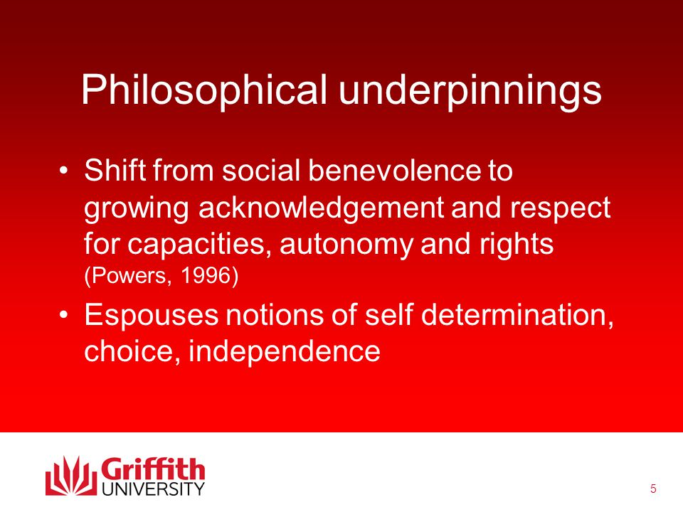 5 Philosophical underpinnings Shift from social benevolence to growing acknowledgement and respect for capacities, autonomy and rights (Powers, 1996) Espouses notions of self determination, choice, independence
