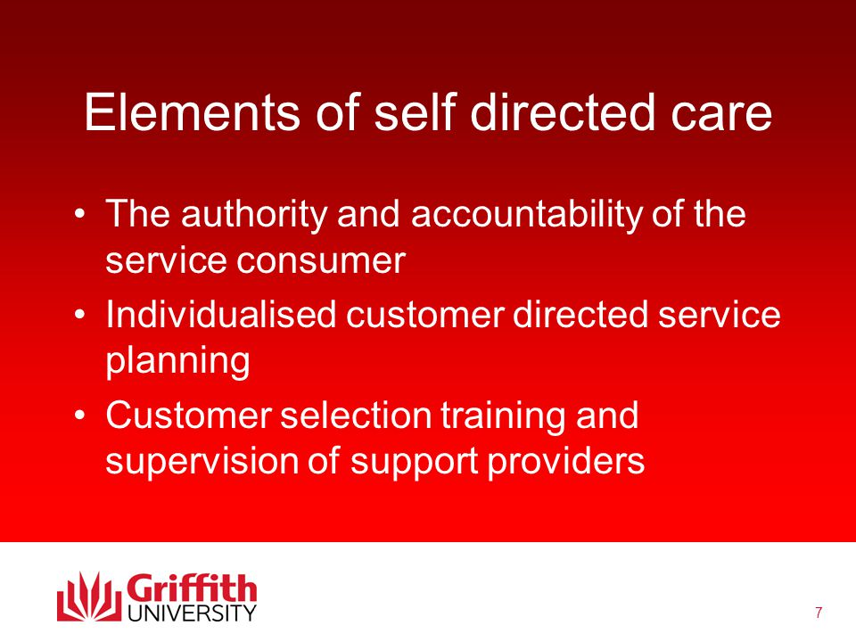 8 Elements of self directed care Flexible benefits covering personal care support, aids and equipment, home modifications, consumer education, brokerage, fiscal intermediaries, employment supports Individualised funding of service plans either directly to consumers or to funding agency or fiscal intermediary chosen by the consumer Consumer determined definitions of service quality