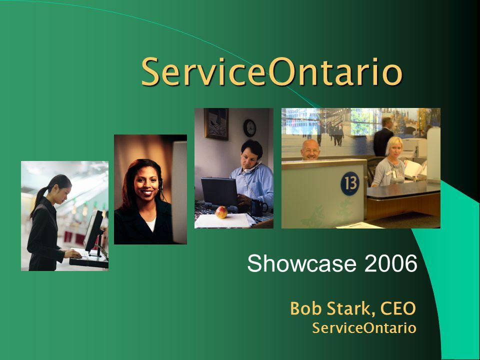 ServiceOntario Showcase 2006 Bob Stark, CEO ServiceOntario