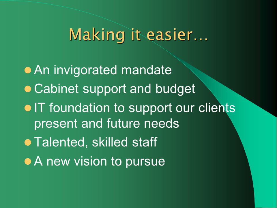 Making it easier… An invigorated mandate Cabinet support and budget IT foundation to support our clients present and future needs Talented, skilled staff A new vision to pursue