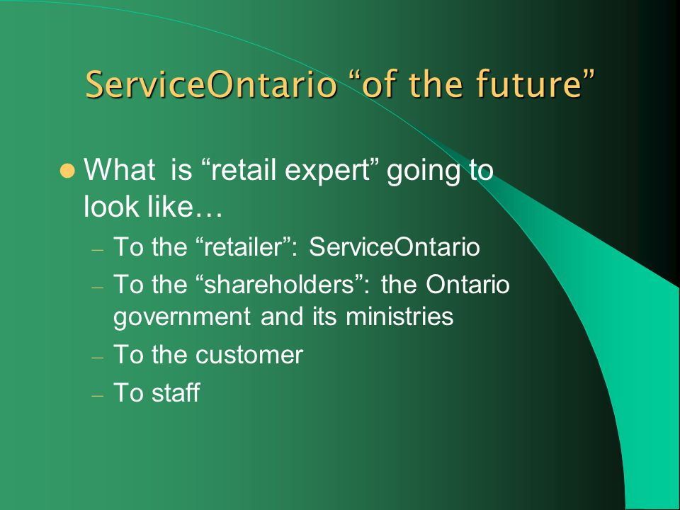 ServiceOntario of the future What is retail expert going to look like… – To the retailer: ServiceOntario – To the shareholders: the Ontario government and its ministries – To the customer – To staff