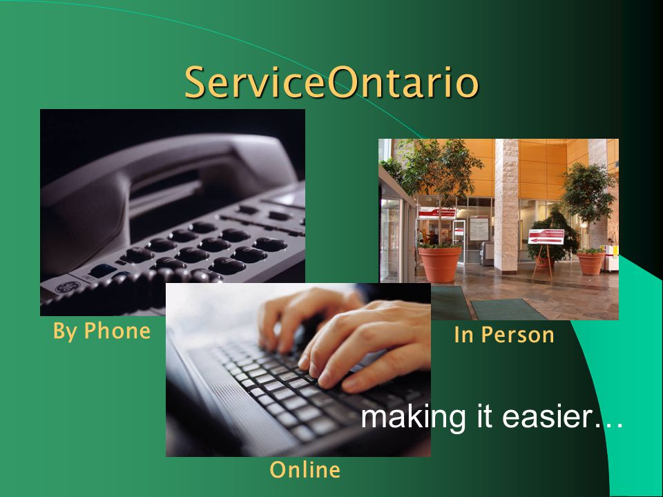 Everyday, were making it easier for Ontario businesses and individuals to access government information and services ServiceOntario