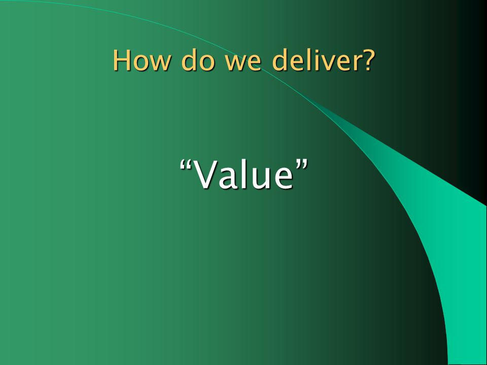 Value How do we deliver?