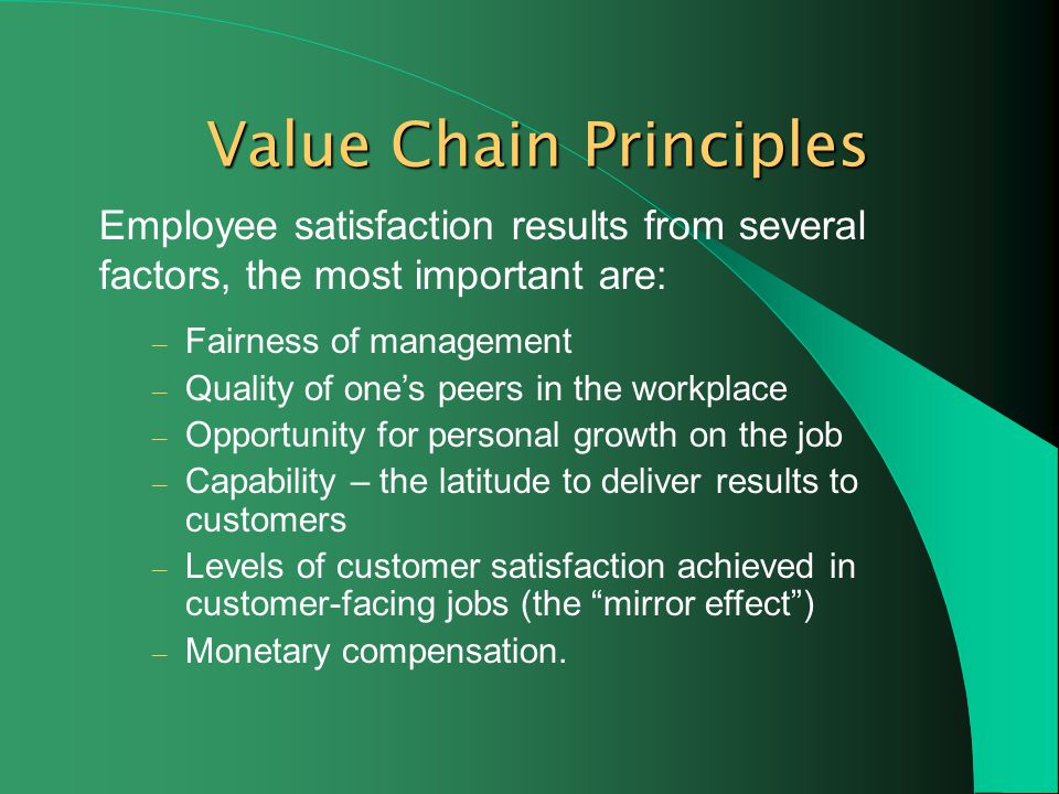 Value Chain Principles Employee satisfaction results from several factors, the most important are: – Fairness of management – Quality of ones peers in the workplace – Opportunity for personal growth on the job – Capability – the latitude to deliver results to customers – Levels of customer satisfaction achieved in customer-facing jobs (the mirror effect) – Monetary compensation.