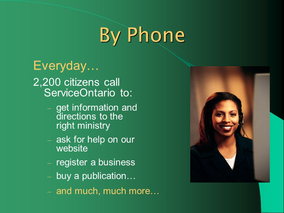 By Phone Everyday… 2,200 citizens call ServiceOntario to: – get information and directions to the right ministry – ask for help on our website – register a business – buy a publication… – and much, much more…
