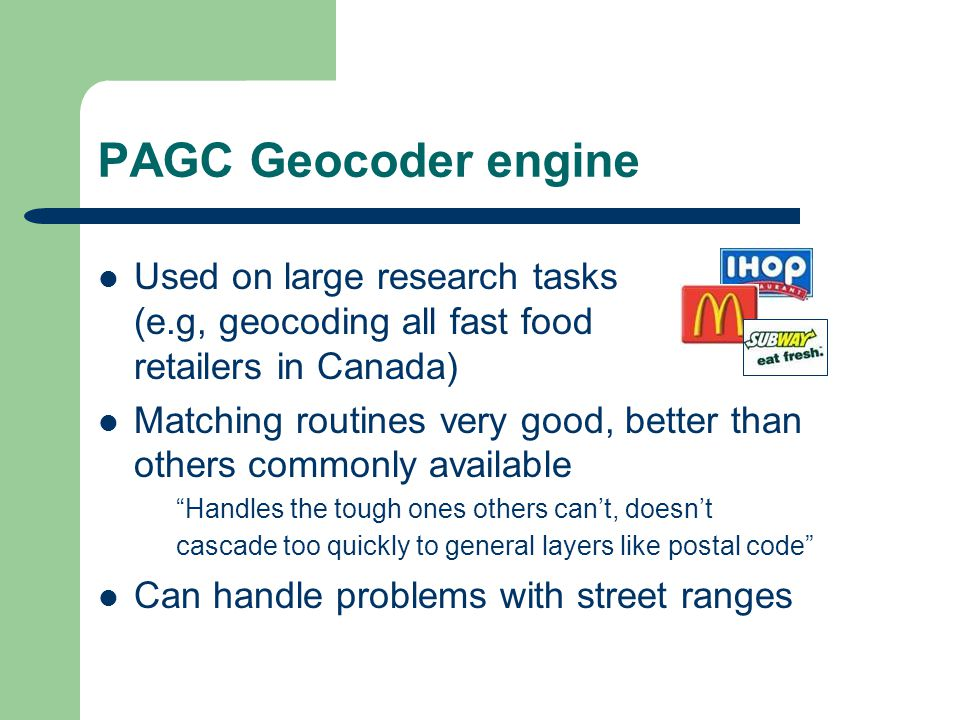 PAGC Geocoder engine Used on large research tasks (e.g, geocoding all fast food retailers in Canada) Matching routines very good, better than others commonly available Handles the tough ones others cant, doesnt cascade too quickly to general layers like postal code Can handle problems with street ranges