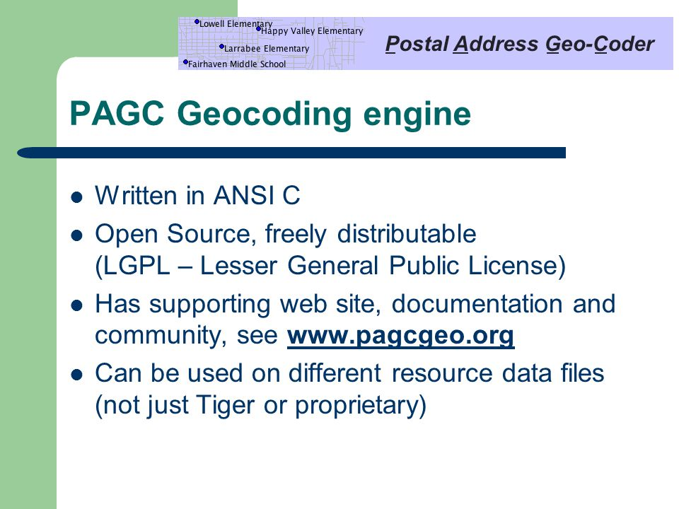 PAGC Geocoding engine Written in ANSI C Open Source, freely distributable (LGPL – Lesser General Public License) Has supporting web site, documentation and community, see www.pagcgeo.orgwww.pagcgeo.org Can be used on different resource data files (not just Tiger or proprietary)