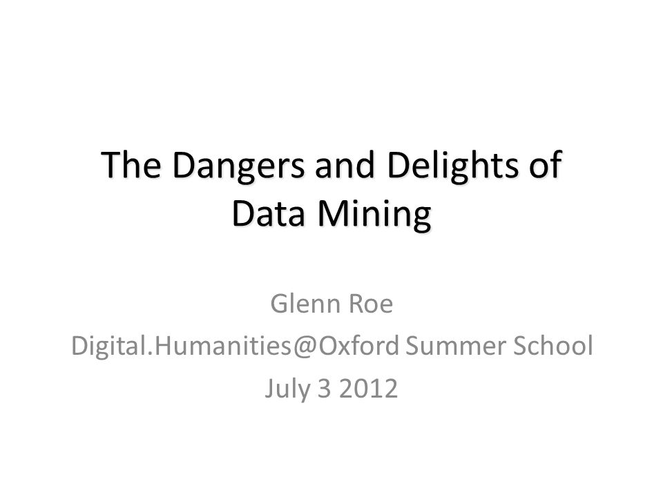 The Dangers and Delights of Data Mining Glenn Roe Digital.Humanities@Oxford Summer School July 3 2012