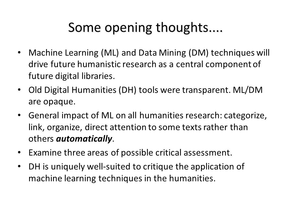 Some opening thoughts.... Machine Learning (ML) and Data Mining (DM) techniques will drive future humanistic research as a central component of future