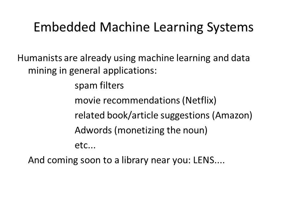 Embedded Machine Learning Systems Humanists are already using machine learning and data mining in general applications: spam filters movie recommendat