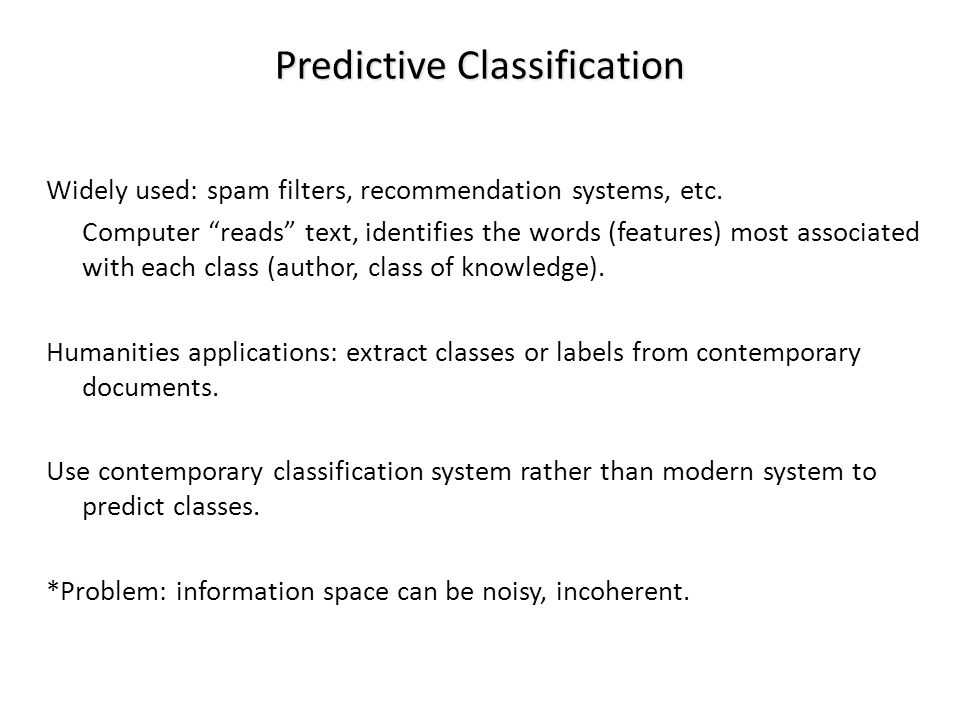 Predictive Classification Widely used: spam filters, recommendation systems, etc. Computer reads text, identifies the words (features) most associated