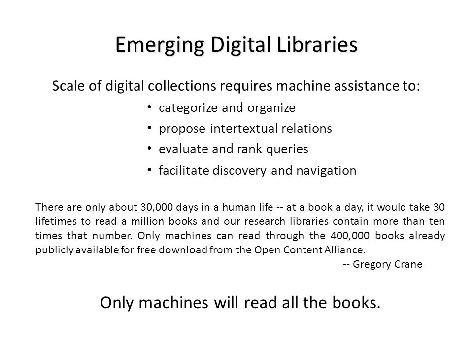 Emerging Digital Libraries Scale of digital collections requires machine assistance to: categorize and organize propose intertextual relations evaluat
