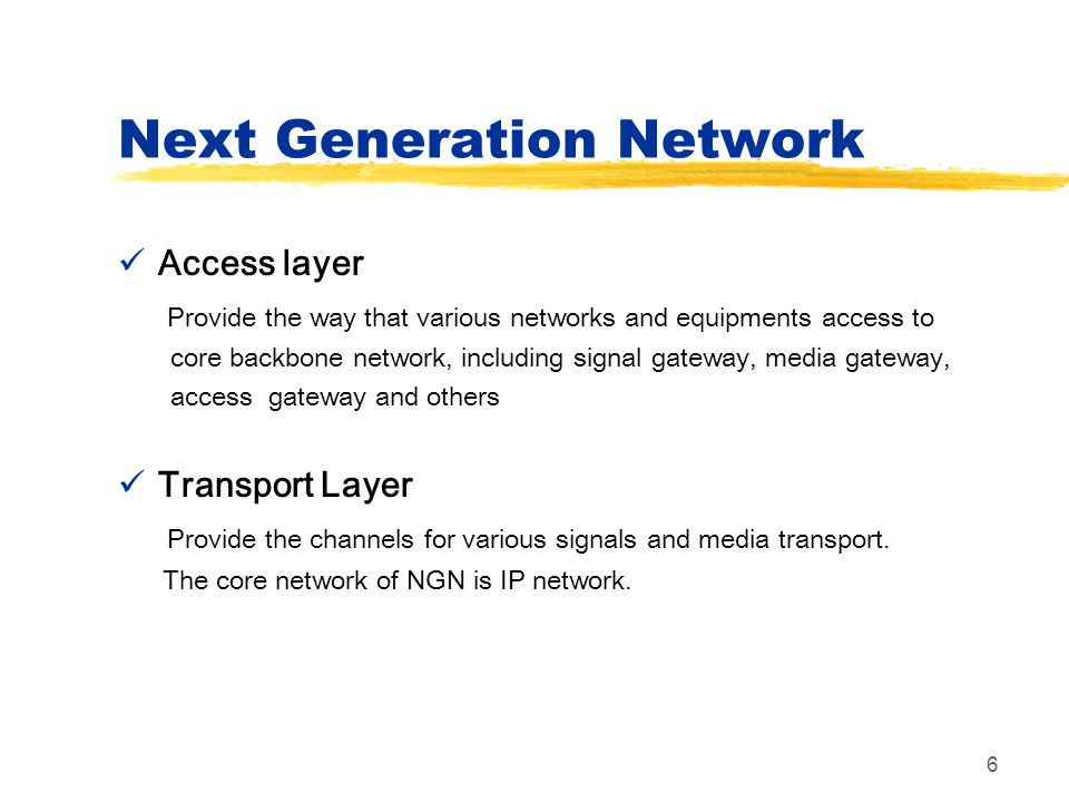 6 Next Generation Network Access layer Provide the way that various networks and equipments access to core backbone network, including signal gateway,