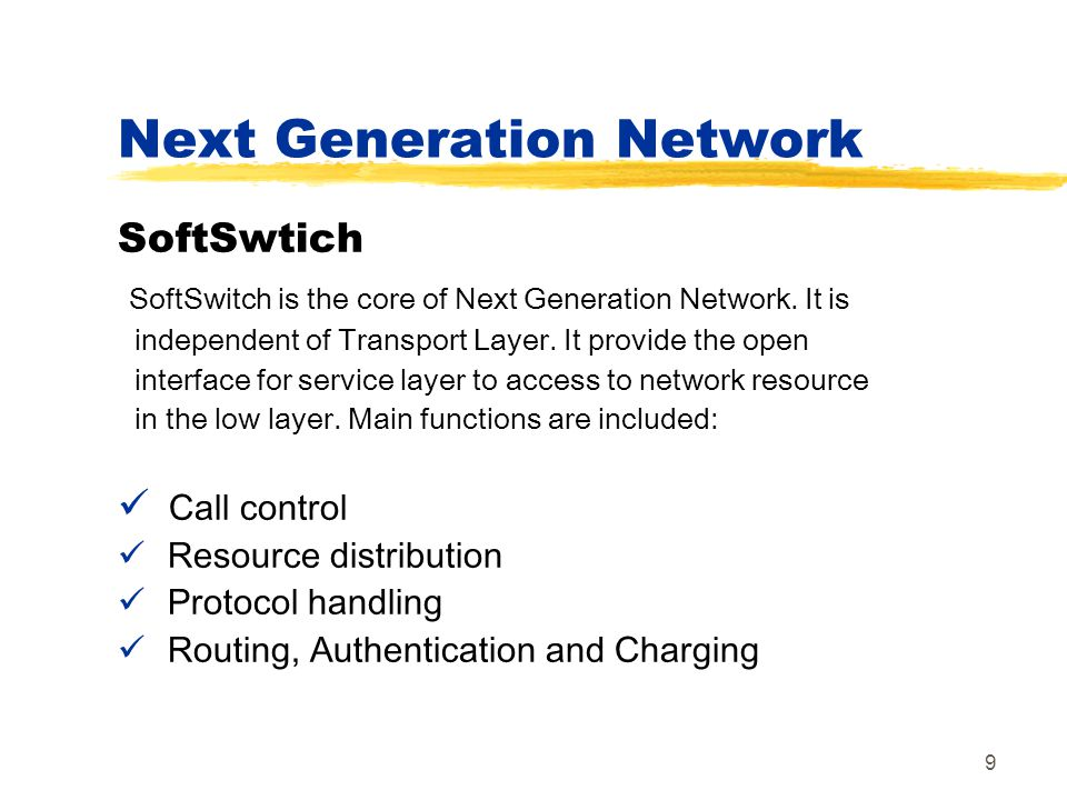 9 SoftSwtich SoftSwitch is the core of Next Generation Network. It is independent of Transport Layer. It provide the open interface for service layer