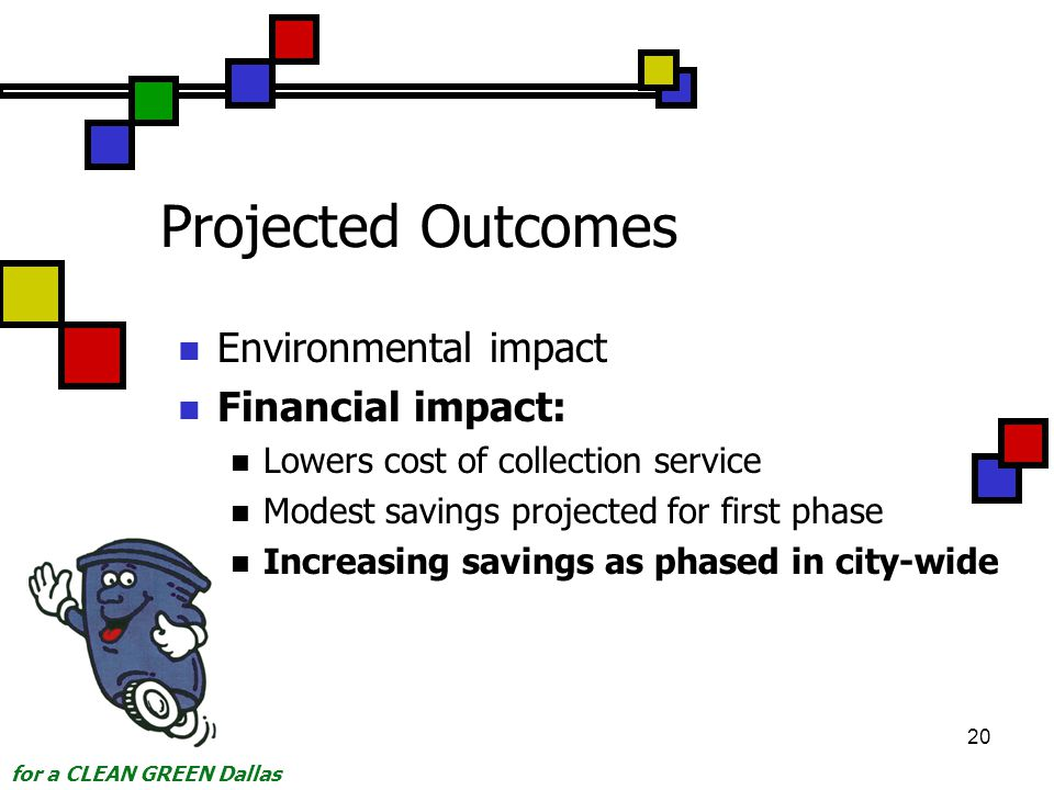 for a CLEAN GREEN Dallas 20 Projected Outcomes Environmental impact Financial impact: Lowers cost of collection service Modest savings projected for first phase Increasing savings as phased in city-wide