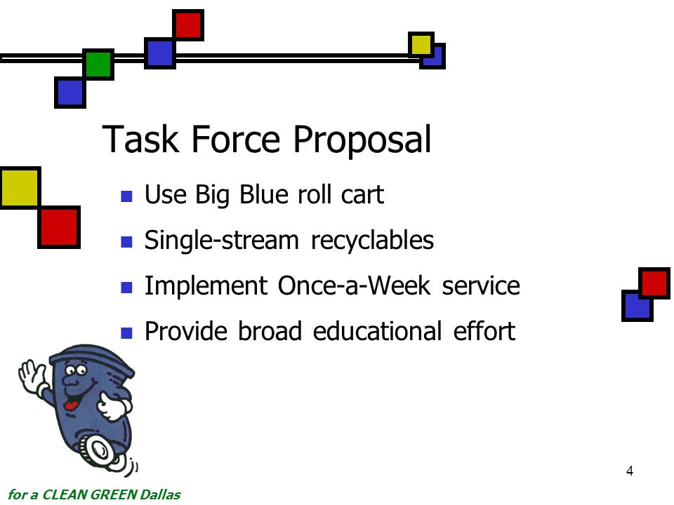 for a CLEAN GREEN Dallas 4 Task Force Proposal Use Big Blue roll cart Single-stream recyclables Implement Once-a-Week service Provide broad educational effort