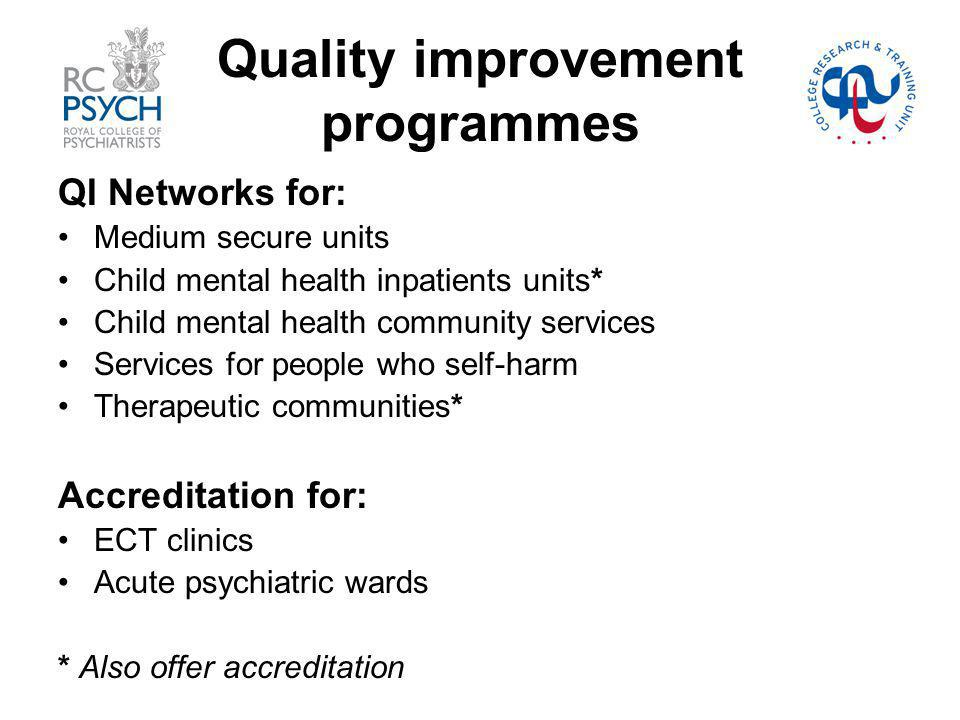 Quality improvement programmes QI Networks for: Medium secure units Child mental health inpatients units* Child mental health community services Services for people who self-harm Therapeutic communities* Accreditation for: ECT clinics Acute psychiatric wards * Also offer accreditation