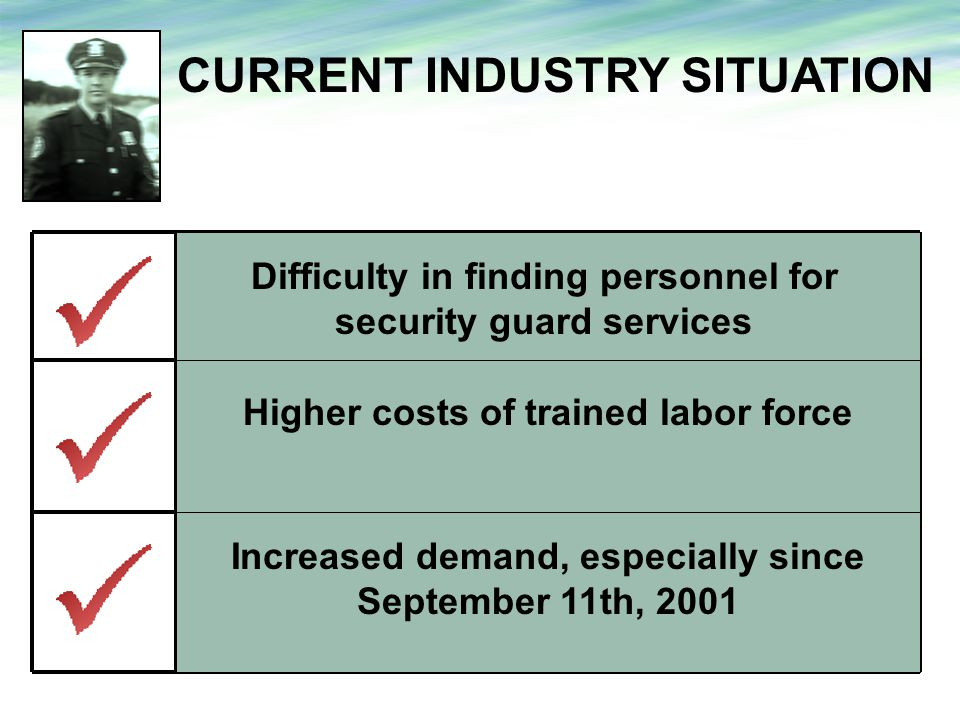 CURRENT INDUSTRY SITUATION Difficulty in finding personnel for security guard services 1 Higher costs of trained labor force 2 Increased demand, especially since September 11th, 2001 3