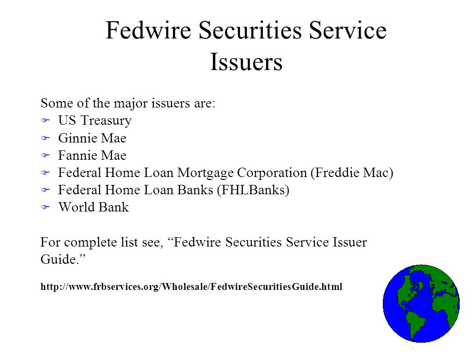Fedwire Securities Service Issuers Some of the major issuers are: F US Treasury F Ginnie Mae F Fannie Mae F Federal Home Loan Mortgage Corporation (Freddie Mac) F Federal Home Loan Banks (FHLBanks) F World Bank For complete list see, Fedwire Securities Service Issuer Guide.