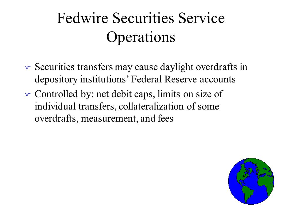Fedwire Securities Service Operations F Securities transfers may cause daylight overdrafts in depository institutions Federal Reserve accounts F Controlled by: net debit caps, limits on size of individual transfers, collateralization of some overdrafts, measurement, and fees