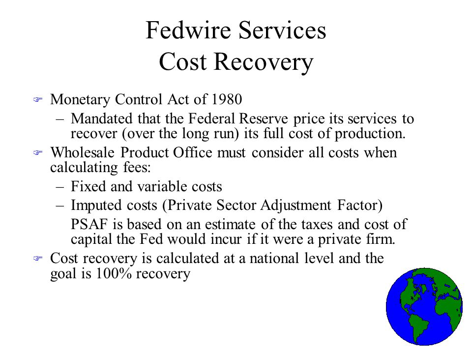 Fedwire Services Cost Recovery F Monetary Control Act of 1980 –Mandated that the Federal Reserve price its services to recover (over the long run) its full cost of production.