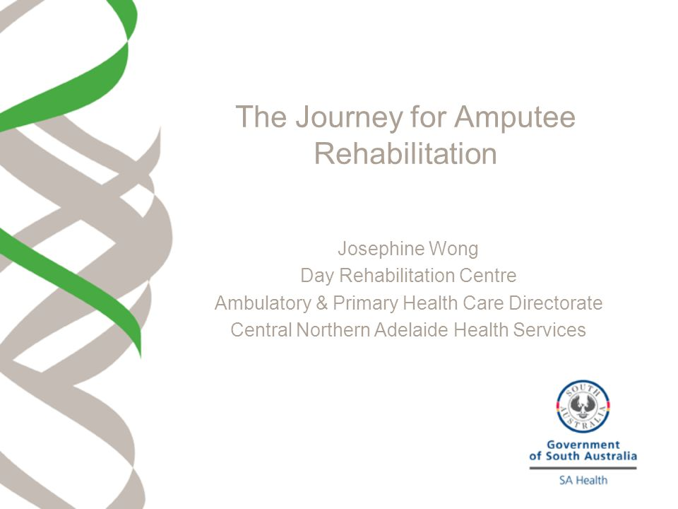 The Journey for Amputee Rehabilitation Josephine Wong Day Rehabilitation Centre Ambulatory & Primary Health Care Directorate Central Northern Adelaide