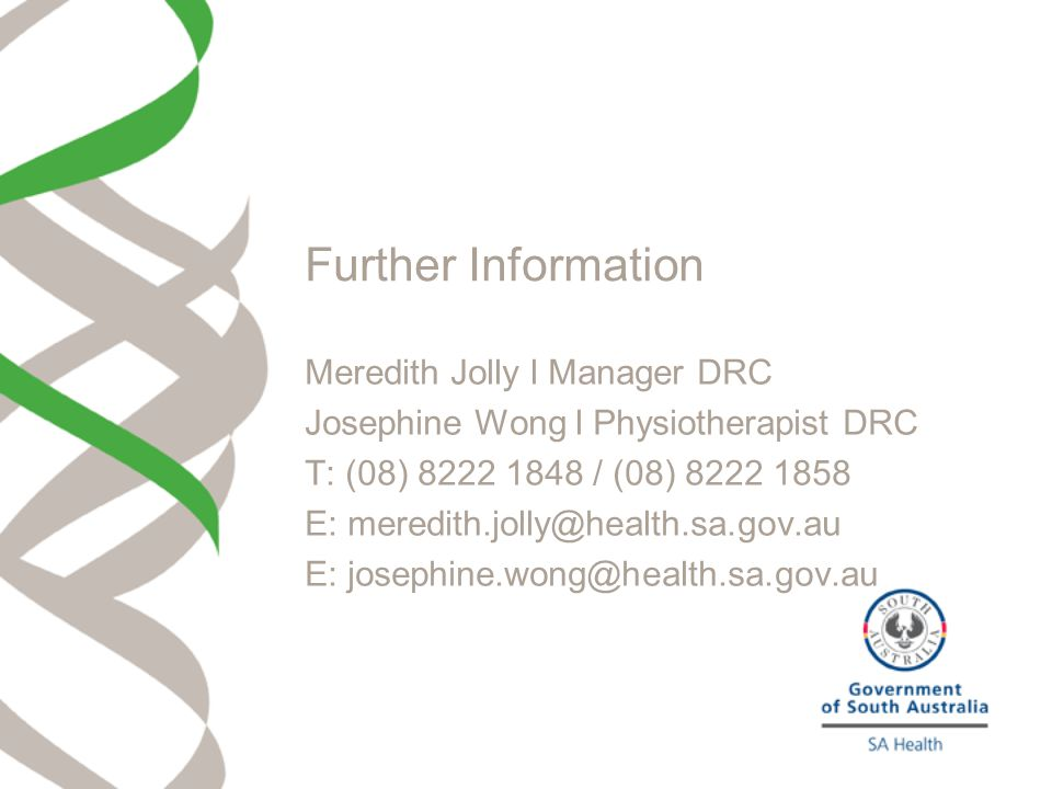 Further Information Meredith Jolly l Manager DRC Josephine Wong l Physiotherapist DRC T: (08) 8222 1848 / (08) 8222 1858 E: meredith.jolly@health.sa.g