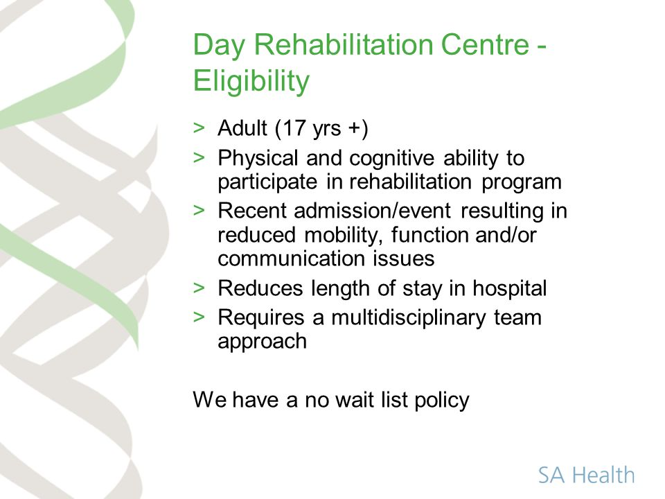 Day Rehabilitation Centre - Programs >Intensity and variety of treatment based on individual need >Centre bases treatment with some scope for home based >Goals and progress reviewed regularly at MDT meetings >Discharged when goals achieved >Varied LOS >Developed some specific pathways from acute to community eg stroke, orthopaedic, amputees