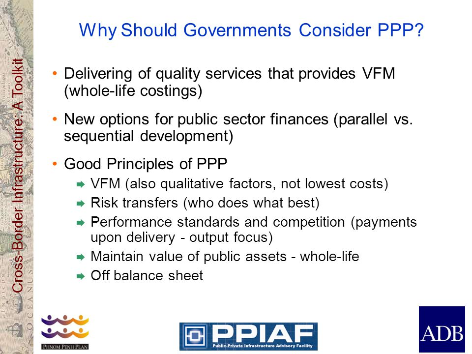 Cross-Border Infrastructure: A Toolkit Why Should Governments Consider PPP? Delivering of quality services that provides VFM (whole-life costings) New