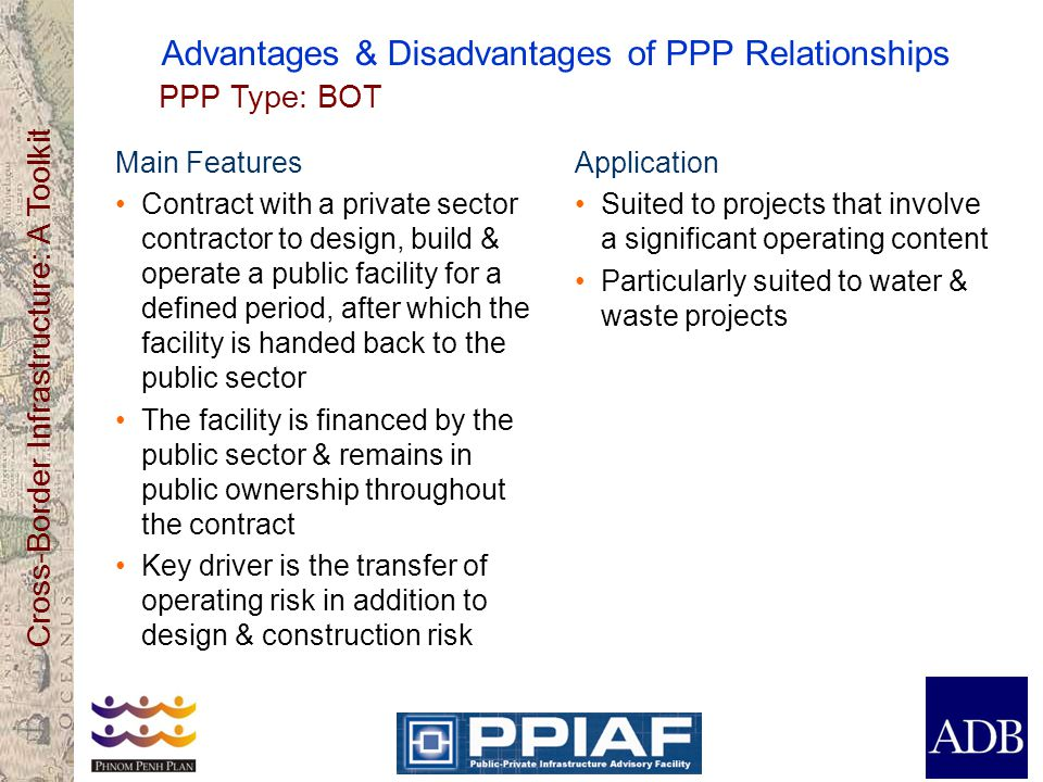 Cross-Border Infrastructure: A Toolkit Advantages & Disadvantages of PPP Relationships Main Features Contract with a private sector contractor to desi