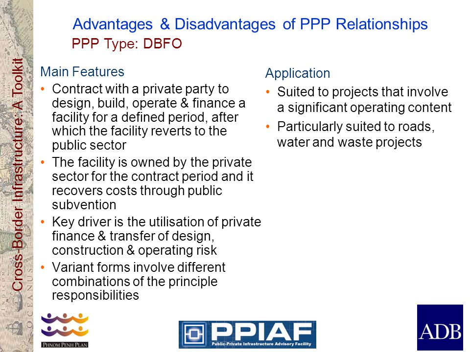 Cross-Border Infrastructure: A Toolkit Advantages & Disadvantages of PPP Relationships Main Features Contract with a private party to design, build, o