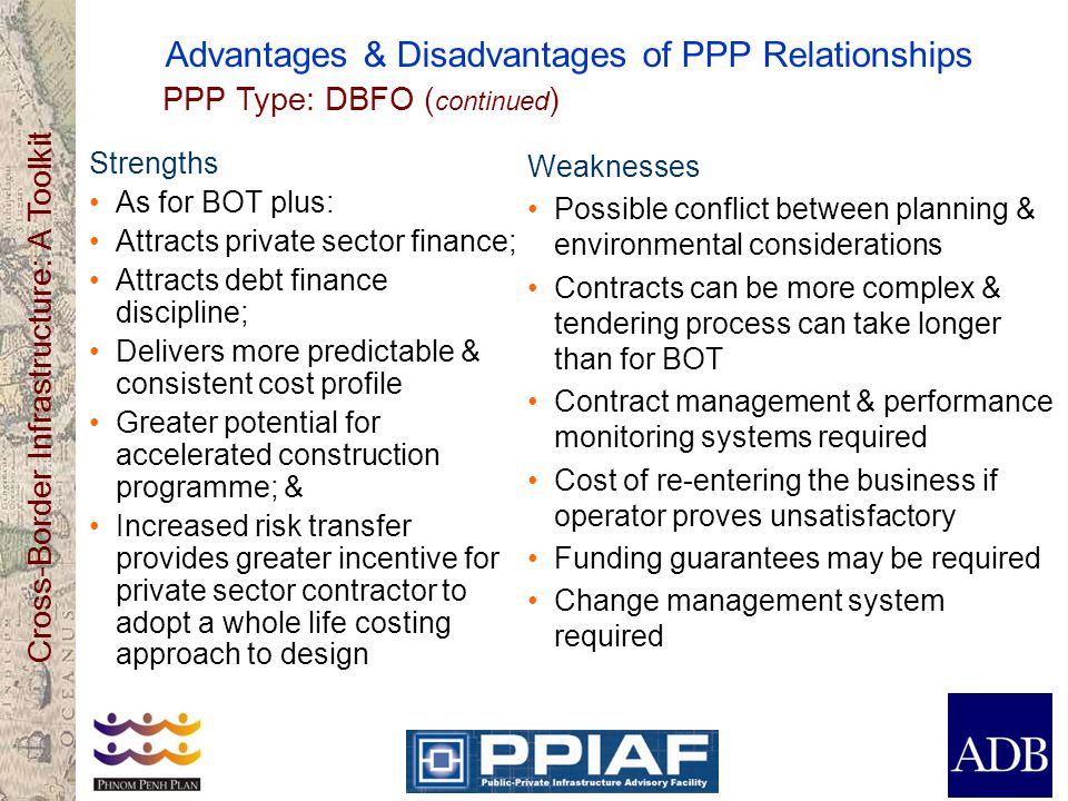 Cross-Border Infrastructure: A Toolkit Advantages & Disadvantages of PPP Relationships Strengths As for BOT plus: Attracts private sector finance; Att