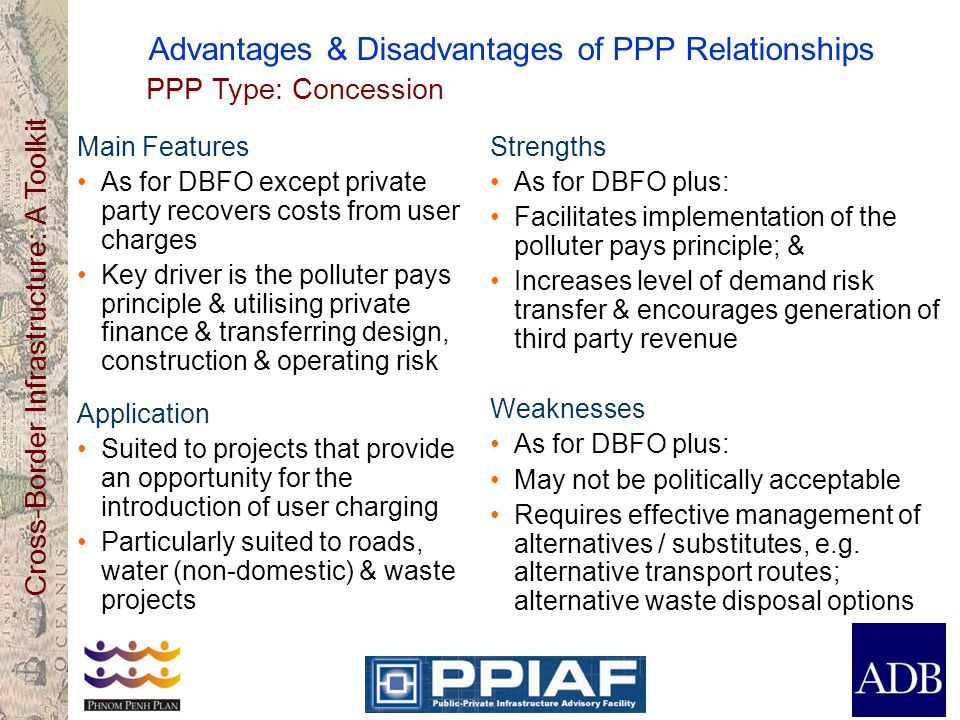 Cross-Border Infrastructure: A Toolkit Advantages & Disadvantages of PPP Relationships Main Features As for DBFO except private party recovers costs f